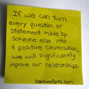If we can turn every question or statement made by someone else into a positive conversation, we will significantly improve our relationships.