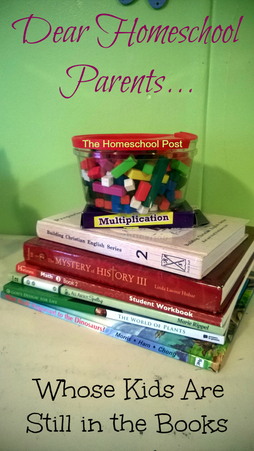 Dear homeschool parents whose kids are still in the books