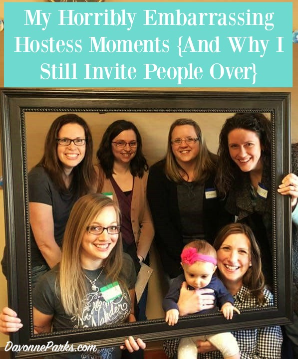 My Horribly Embarrassing Hostessing Moments {And Why I Still Invite People Over}